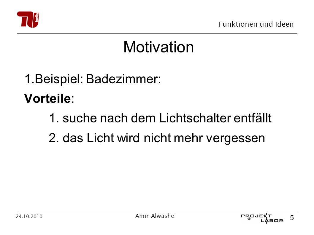 Funktionen und Ideen 5 24.10.2010 Amin Alwashe Motivation 1.Beispiel: Badezimmer: Vorteile: 1. suche nach dem Lichtschalter entfällt 2. das Licht wird