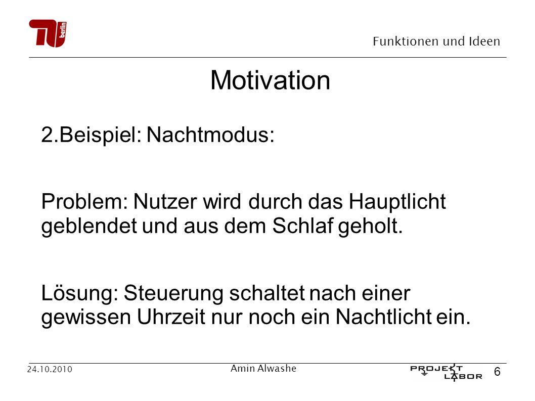Funktionen und Ideen 6 24.10.2010 Amin Alwashe Motivation 2.Beispiel: Nachtmodus: Problem: Nutzer wird durch das Hauptlicht geblendet und aus dem Schl