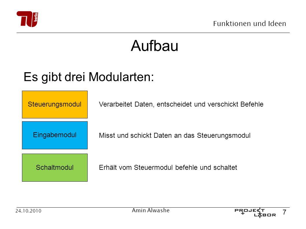 Funktionen und Ideen 7 24.10.2010 Amin Alwashe Aufbau Es gibt drei Modularten: Steuerungsmodul Verarbeitet Daten, entscheidet und verschickt Befehle E