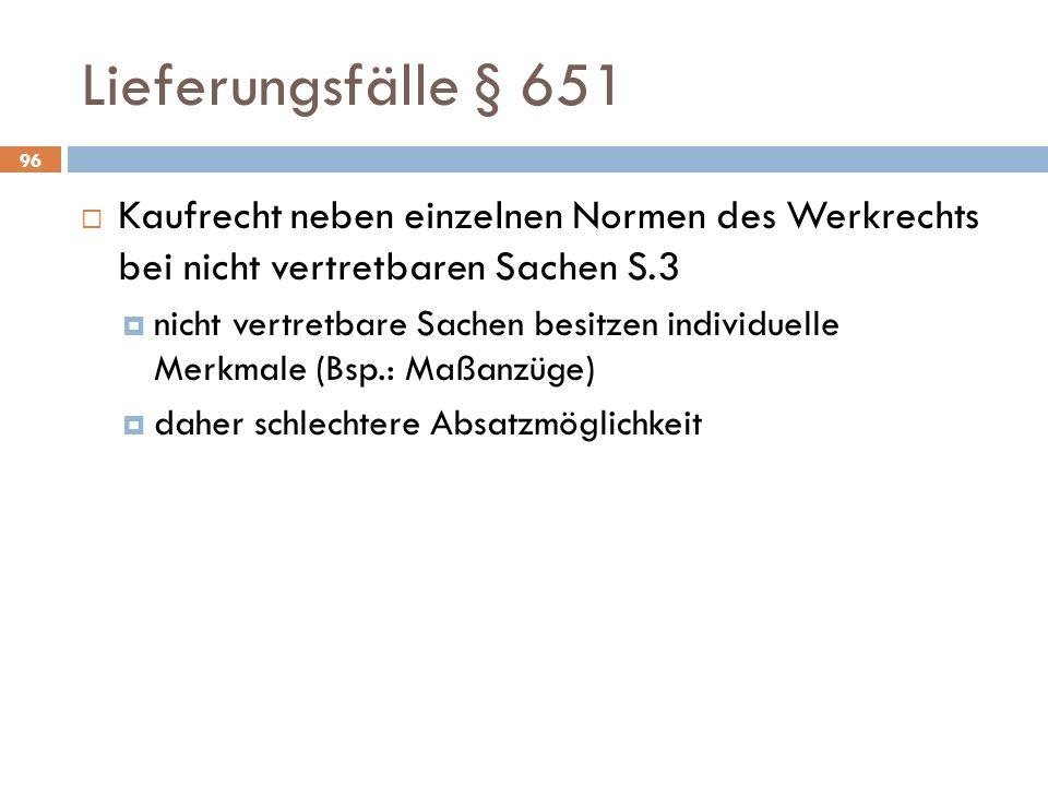Lieferungsfälle § 651 Kaufrecht neben einzelnen Normen des Werkrechts bei nicht vertretbaren Sachen S.3 nicht vertretbare Sachen besitzen individuelle Merkmale (Bsp.: Maßanzüge) daher schlechtere Absatzmöglichkeit 96