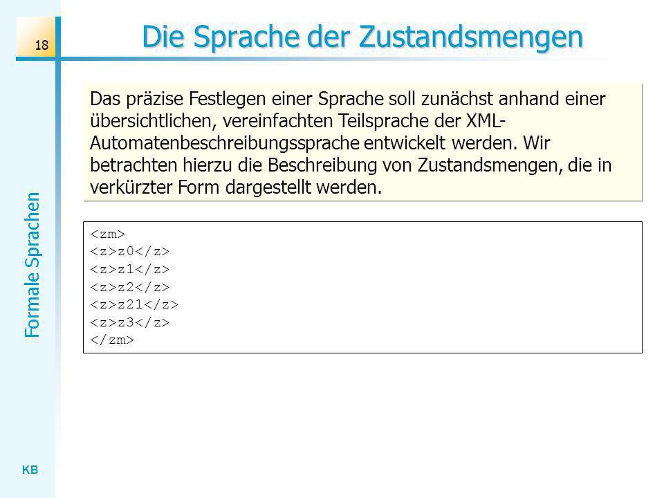 KB Formale Sprachen 18 Die Sprache der Zustandsmengen z0 z1 z2 z21 z3 Das präzise Festlegen einer Sprache soll zunächst anhand einer übersichtlichen,