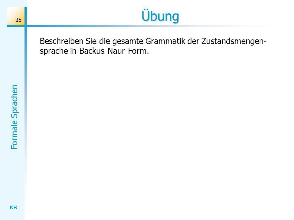 KB Formale Sprachen 35 Übung Beschreiben Sie die gesamte Grammatik der Zustandsmengen- sprache in Backus-Naur-Form.
