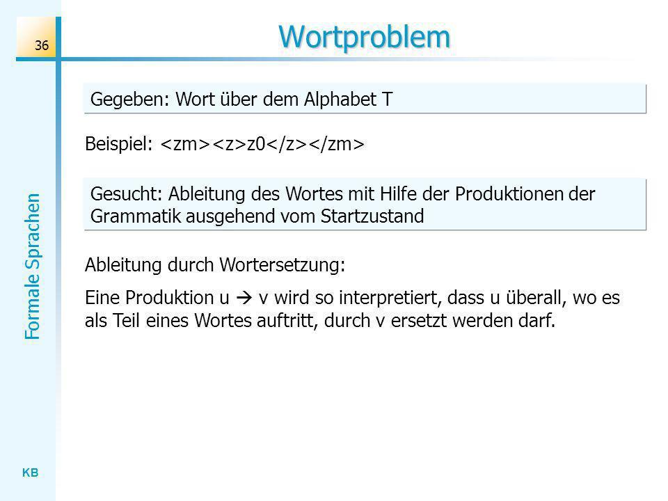 KB Formale Sprachen 36 Wortproblem Beispiel: z0 Ableitung durch Wortersetzung: Eine Produktion u v wird so interpretiert, dass u überall, wo es als Te