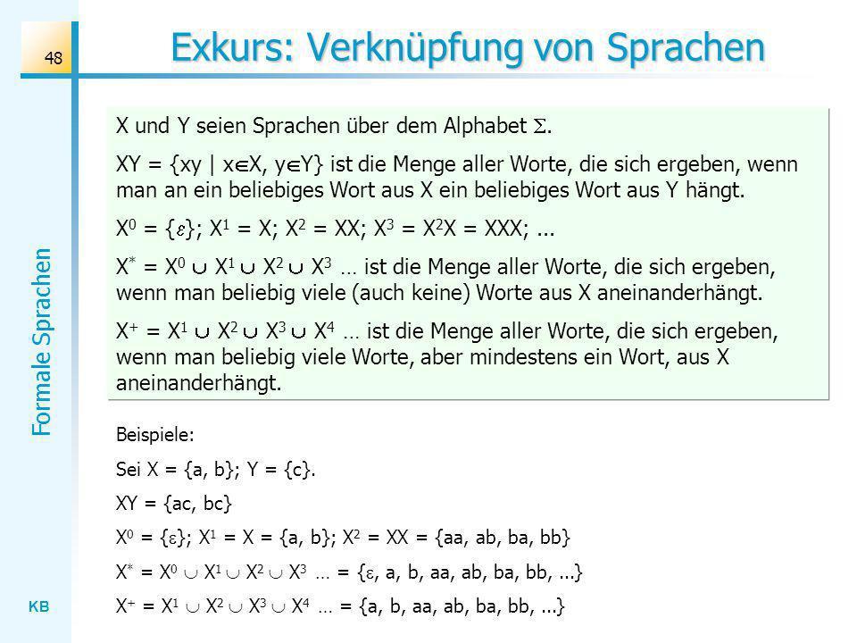 KB Formale Sprachen 48 Exkurs: Verknüpfung von Sprachen X und Y seien Sprachen über dem Alphabet. XY = {xy | x X, y Y} ist die Menge aller Worte, die