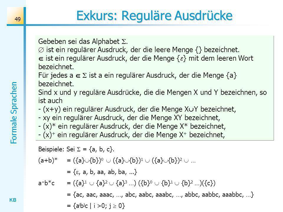 KB Formale Sprachen 49 Exkurs: Reguläre Ausdrücke Gebeben sei das Alphabet. ist ein regulärer Ausdruck, der die leere Menge {} bezeichnet. ist ein reg