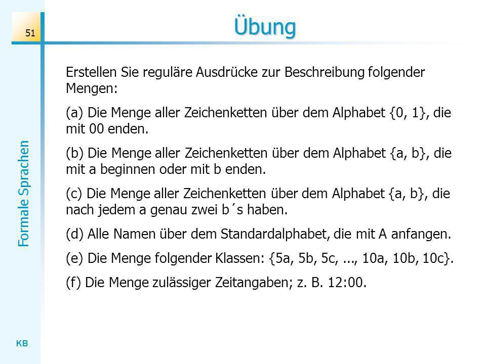 KB Formale Sprachen 51 Übung Erstellen Sie reguläre Ausdrücke zur Beschreibung folgender Mengen: (a) Die Menge aller Zeichenketten über dem Alphabet {