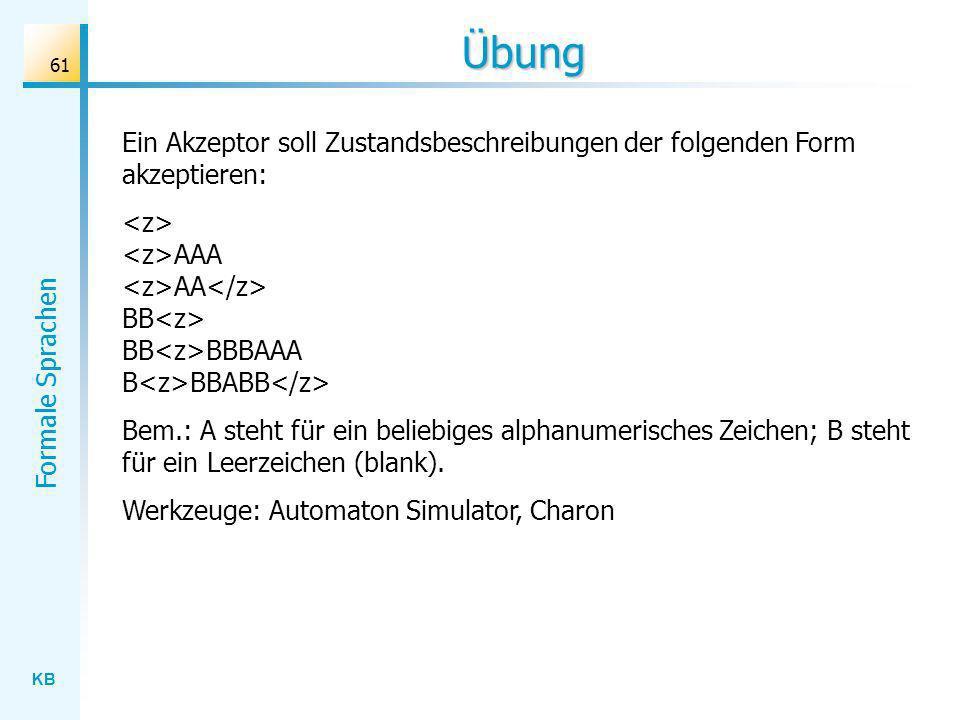 KB Formale Sprachen 61 Übung Ein Akzeptor soll Zustandsbeschreibungen der folgenden Form akzeptieren: AAA AA BB BB BBBAAA B BBABB Bem.: A steht für ei