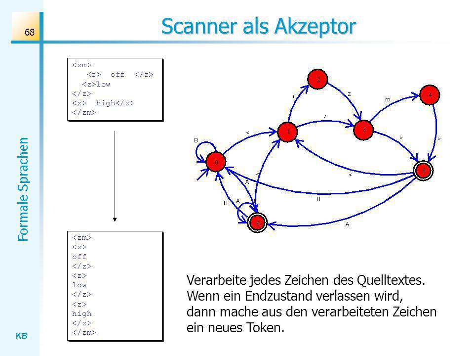 KB Formale Sprachen 68 Scanner als Akzeptor off low high Verarbeite jedes Zeichen des Quelltextes. Wenn ein Endzustand verlassen wird, dann mache aus