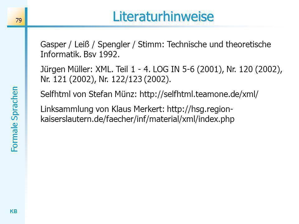 KB Formale Sprachen 79 Literaturhinweise Gasper / Leiß / Spengler / Stimm: Technische und theoretische Informatik. Bsv 1992. Jürgen Müller: XML. Teil