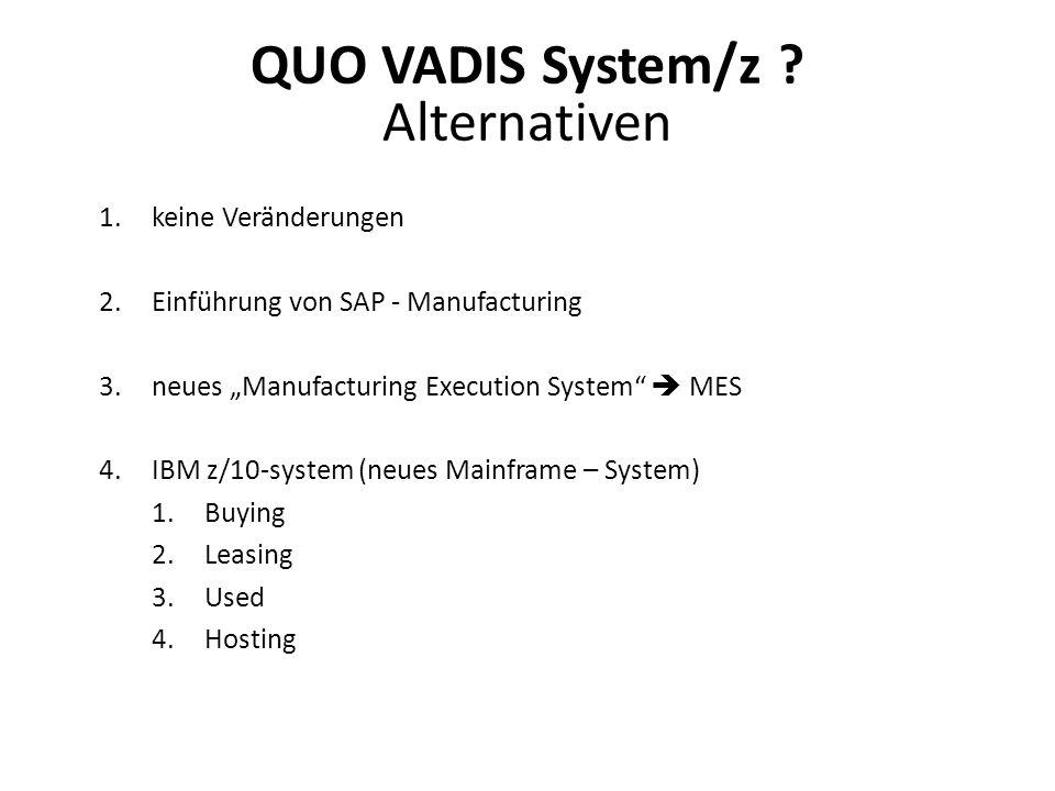 1.keine Veränderungen 2.Einführung von SAP - Manufacturing 3.neues Manufacturing Execution System MES 4.IBM z/10-system (neues Mainframe – System) 1.Buying 2.Leasing 3.Used 4.Hosting QUO VADIS System/z .