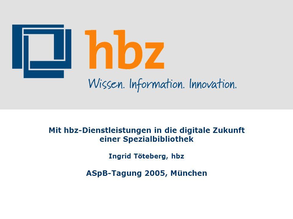 Mit hbz-Dienstleistungen in die digitale Zukunft einer Spezialbibliothek Ingrid Töteberg, hbz ASpB-Tagung 2005, München