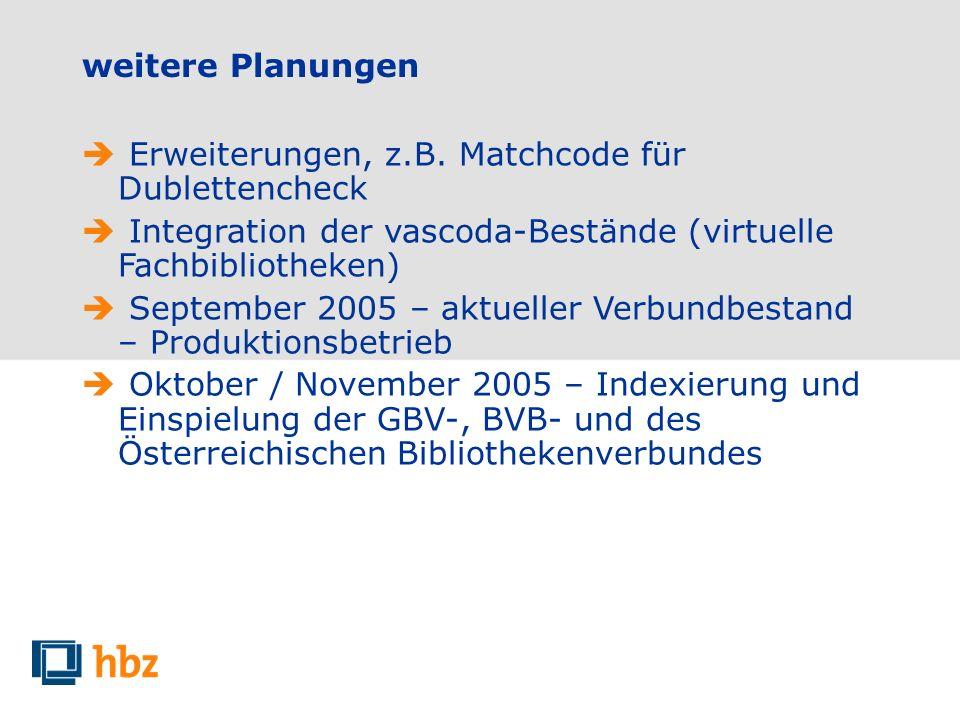 weitere Planungen Erweiterungen, z.B. Matchcode für Dublettencheck Integration der vascoda-Bestände (virtuelle Fachbibliotheken) September 2005 – aktu