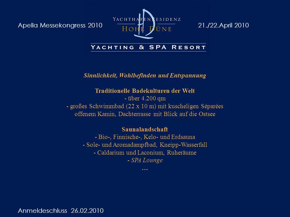 Apella Messekongress 201021./22.April 2010 Anmeldeschluss 26.02.2010 Sinnlichkeit, Wohlbefinden und Entspannung Traditionelle Badekulturen der Welt - über 4.200 qm - großes Schwimmbad (22 x 10 m) mit kuscheligen Séparées offenem Kamin, Dachterrasse mit Blick auf die Ostsee Saunalandschaft - Bio-, Finnische-, Kelo- und Erdsauna - Sole- und Aromadampfbad, Kneipp-Wasserfall - Caldarium und Laconium, Ruheräume - SPA Lounge …