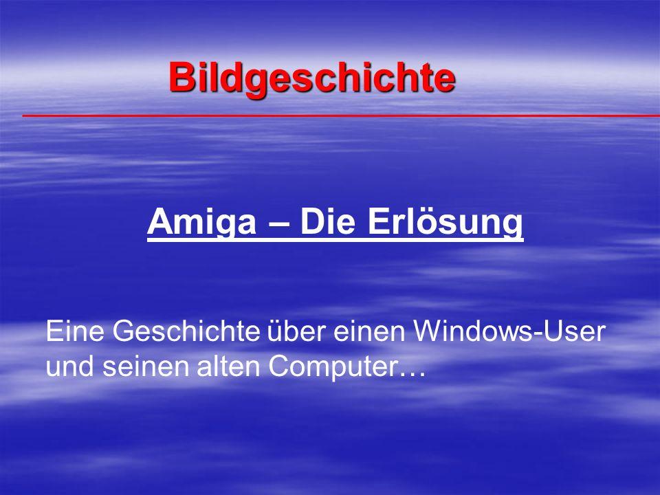 Bildgeschichte Amiga – Die Erlösung Eine Geschichte über einen Windows-User und seinen alten Computer…
