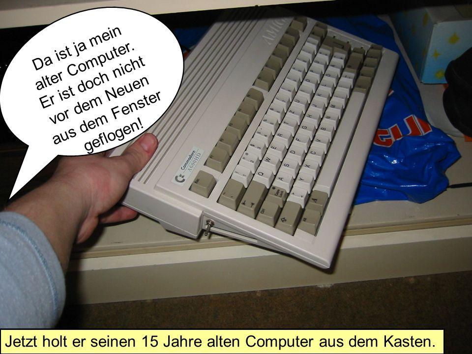 Da ist ja mein alter Computer. Er ist doch nicht vor dem Neuen aus dem Fenster geflogen.