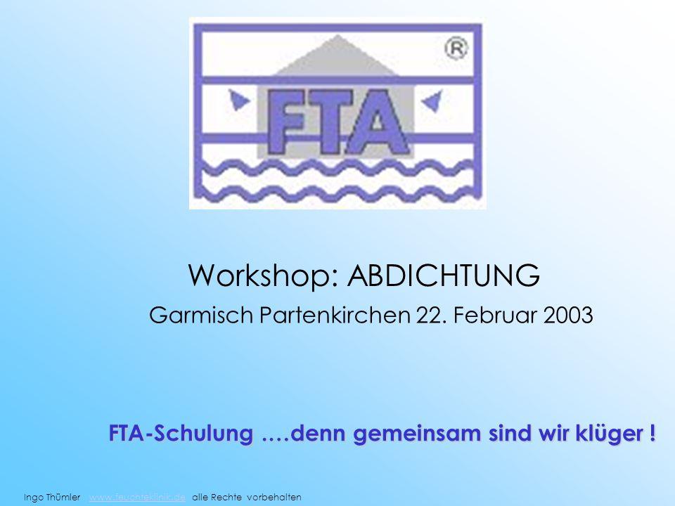 Workshop: ABDICHTUNG Garmisch Partenkirchen 22. Februar 2003 FTA-Schulung.…denn gemeinsam sind wir klüger ! Ingo Thümler www.feuchteklinik.de alle Rec