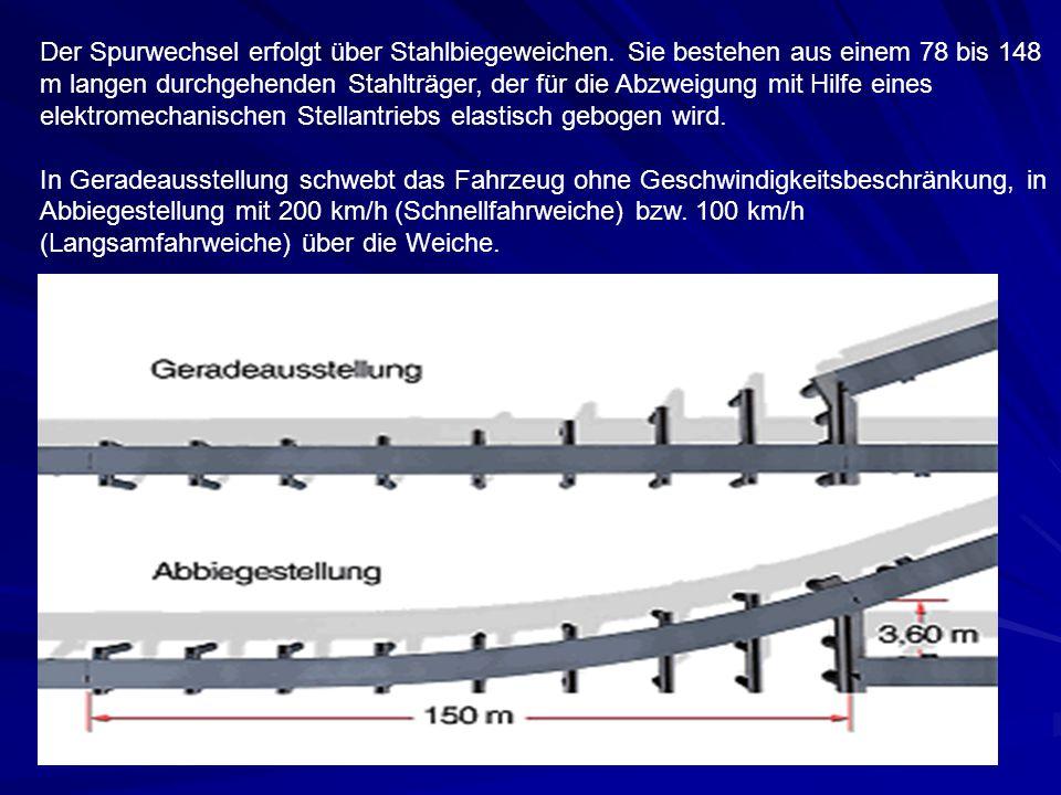 Der Spurwechsel erfolgt über Stahlbiegeweichen. Sie bestehen aus einem 78 bis 148 m langen durchgehenden Stahlträger, der für die Abzweigung mit Hilfe