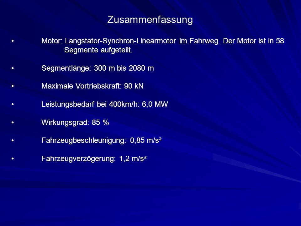 Zusammenfassung Motor: Langstator-Synchron-Linearmotor im Fahrweg. Der Motor ist in 58 Segmente aufgeteilt. Segmentlänge: 300 m bis 2080 m Maximale Vo
