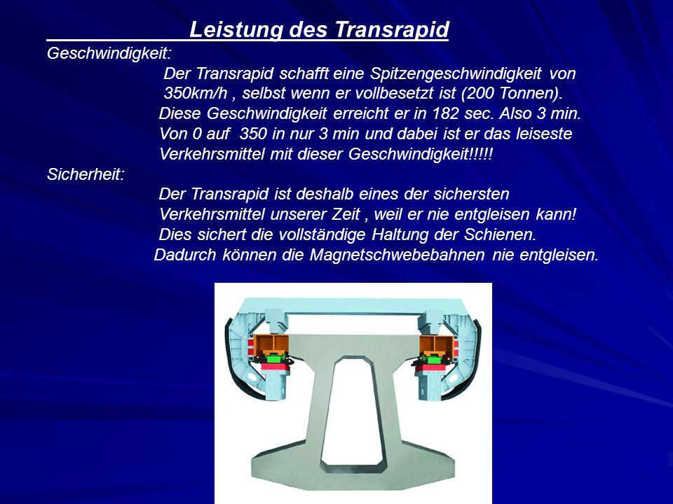 Leistung des Transrapid Geschwindigkeit: Der Transrapid schafft eine Spitzengeschwindigkeit von 350km/h, selbst wenn er vollbesetzt ist (200 Tonnen).