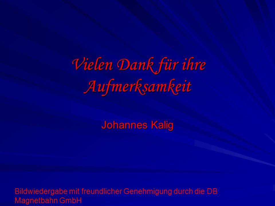 Vielen Dank für ihre Aufmerksamkeit Johannes Kalig Bildwiedergabe mit freundlicher Genehmigung durch die DB Magnetbahn GmbH
