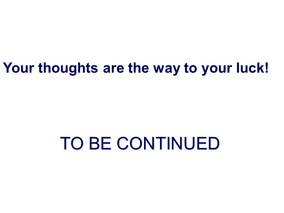 Your thoughts are the way to your luck! TO BE CONTINUED