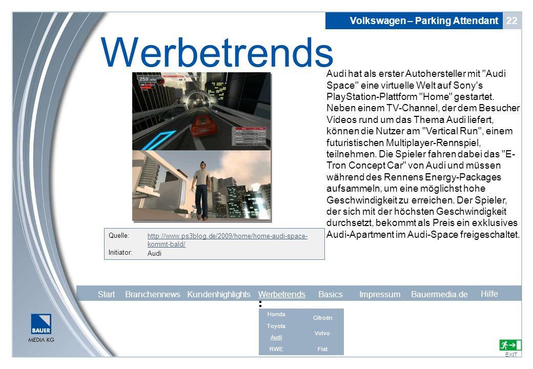 Quelle: http://www.ps3blog.de/2009/home/home-audi-space- kommt-bald/ Initiator: Volkswagen – Parking Attendant 22 Werbetrends EXIT Hilfe Audi Audi hat