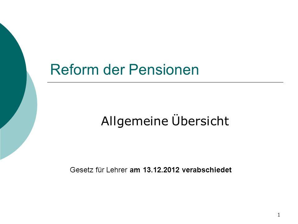 1 Reform der Pensionen Allgemeine Übersicht Gesetz für Lehrer am 13.12.2012 verabschiedet