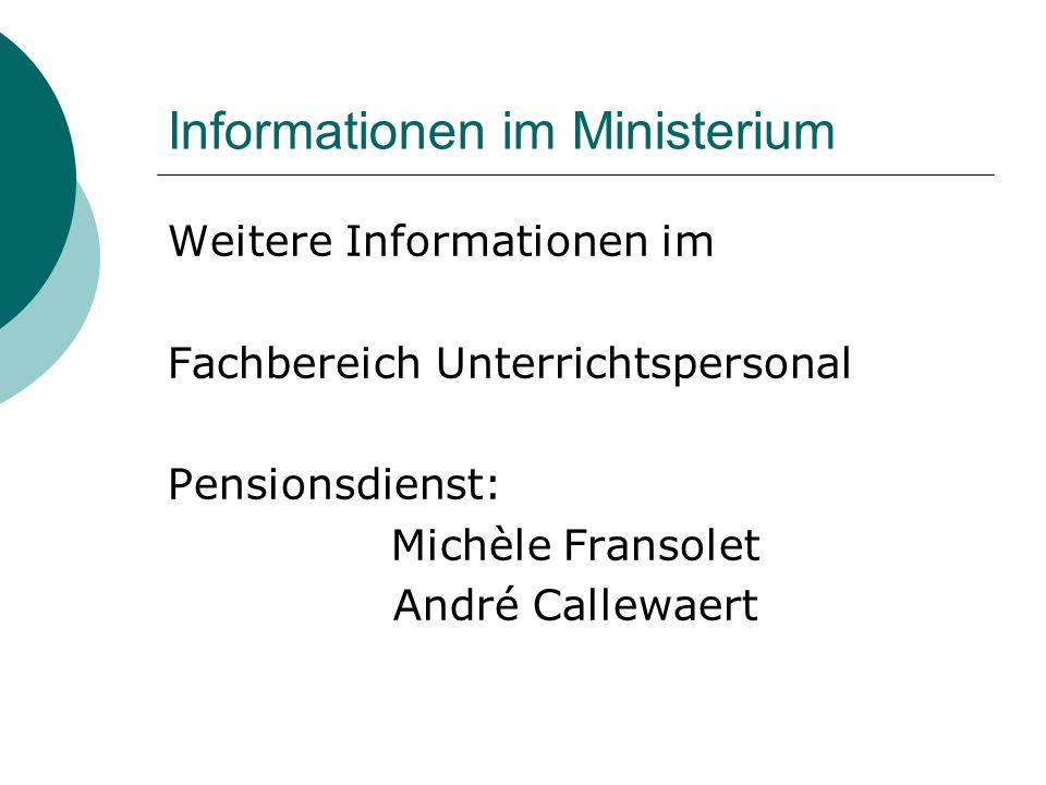 Informationen im Ministerium Weitere Informationen im Fachbereich Unterrichtspersonal Pensionsdienst: Michèle Fransolet André Callewaert