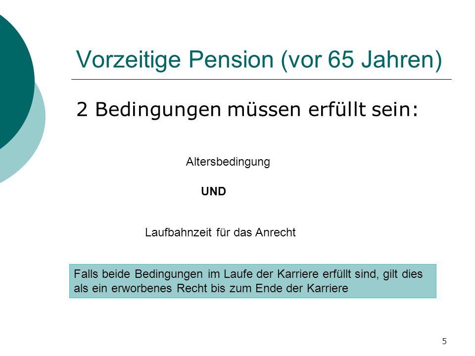 5 Vorzeitige Pension (vor 65 Jahren) 2 Bedingungen müssen erfüllt sein: Altersbedingung Laufbahnzeit für das Anrecht Falls beide Bedingungen im Laufe