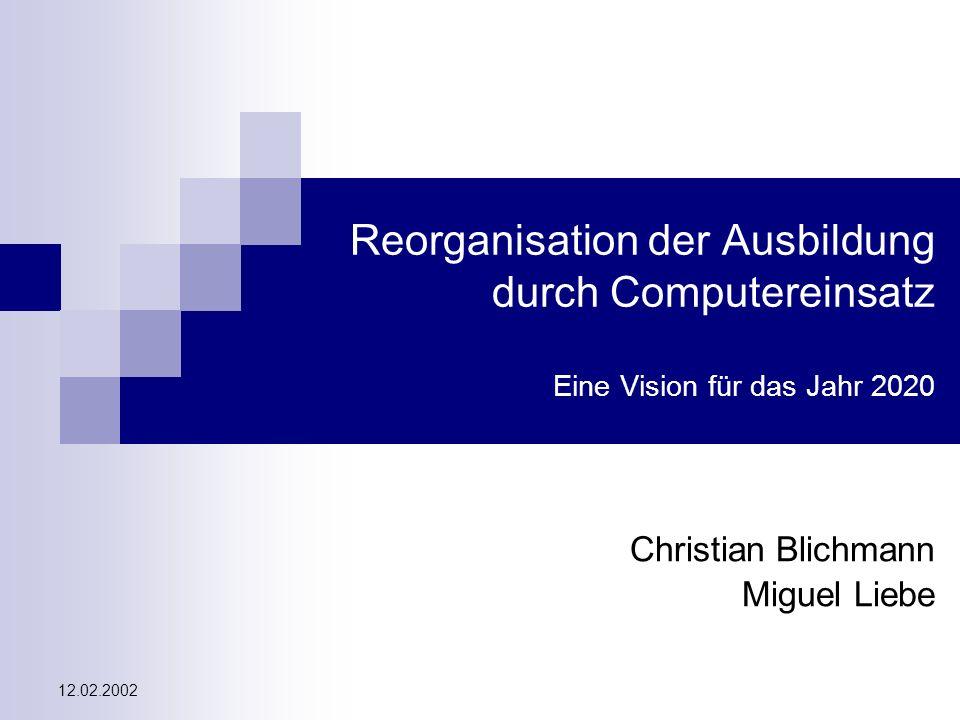 Reorganisation der Ausbildung durch Computereinsatz - eine Vision für das Jahr 2020 Christian Blichmann, Miguel Liebe 12.02.2002 Überblick 1.