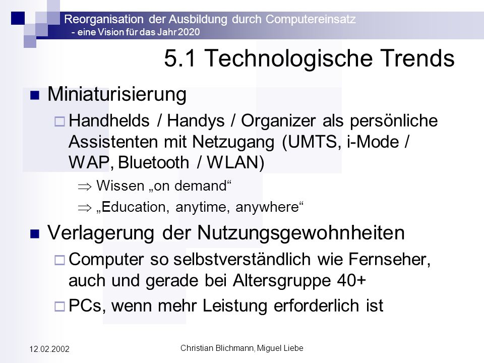 Reorganisation der Ausbildung durch Computereinsatz - eine Vision für das Jahr 2020 Christian Blichmann, Miguel Liebe 12.02.2002 5.1 Technologische Tr