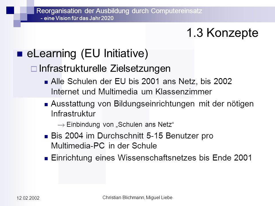 Reorganisation der Ausbildung durch Computereinsatz - eine Vision für das Jahr 2020 Christian Blichmann, Miguel Liebe 12.02.2002 1.3 Konzepte eLearning Bildung für die Bevölkerung auf allen Ebenen Ausweitung der Berufsberatungsdienste noch vor 2003 Bis Ende 2002: Lehrpersonal mit der Nutzung von Internet und Multimedia vertraut machen EU-weites, einheitliches Diplom über Grundkenntnisse in Informationstechnologien Investition in Humanressourcen steigern