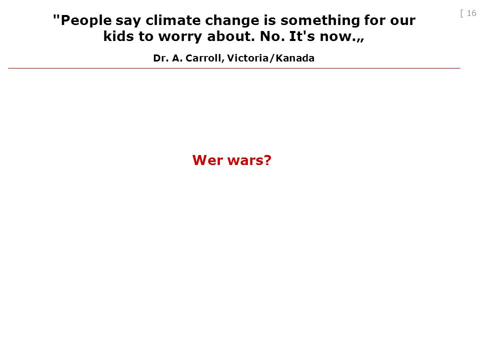 [ 16 Wer wars. People say climate change is something for our kids to worry about.