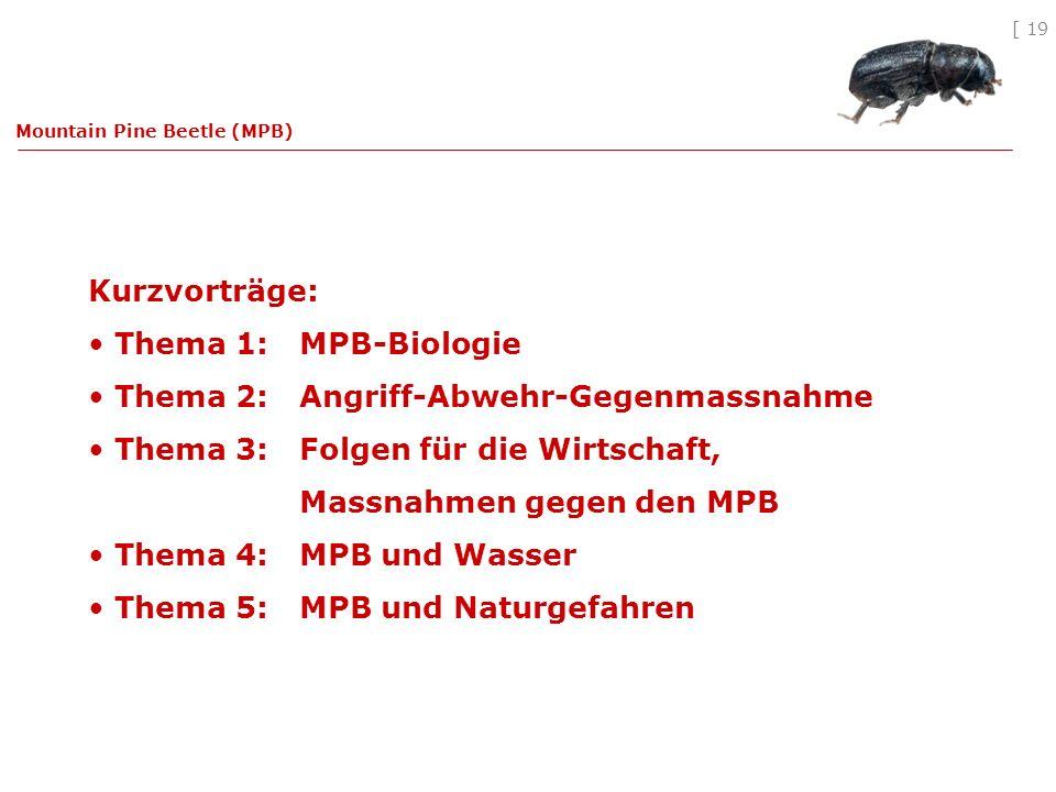 [ 19 Kurzvorträge: Thema 1: MPB-Biologie Thema 2: Angriff-Abwehr-Gegenmassnahme Thema 3: Folgen für die Wirtschaft, Massnahmen gegen den MPB Thema 4: MPB und Wasser Thema 5: MPB und Naturgefahren Mountain Pine Beetle (MPB)