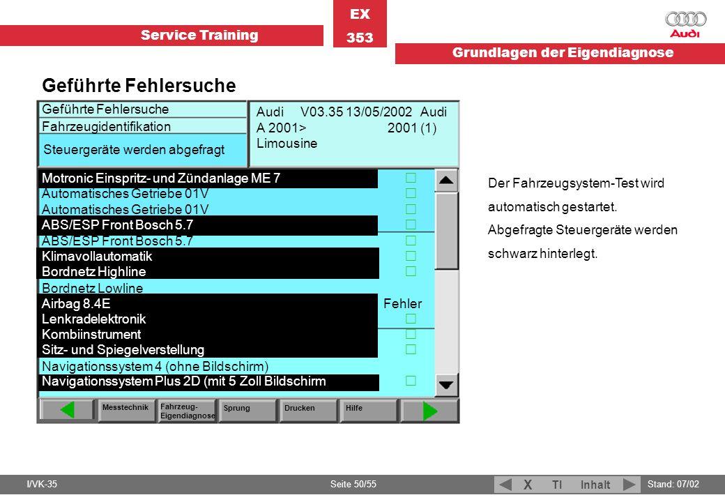 Service Training EX 353 Grundlagen der Eigendiagnose I/VK-35Stand: 07/02 Seite 50/55 TIInhalt X Der Fahrzeugsystem-Test wird automatisch gestartet. Ab