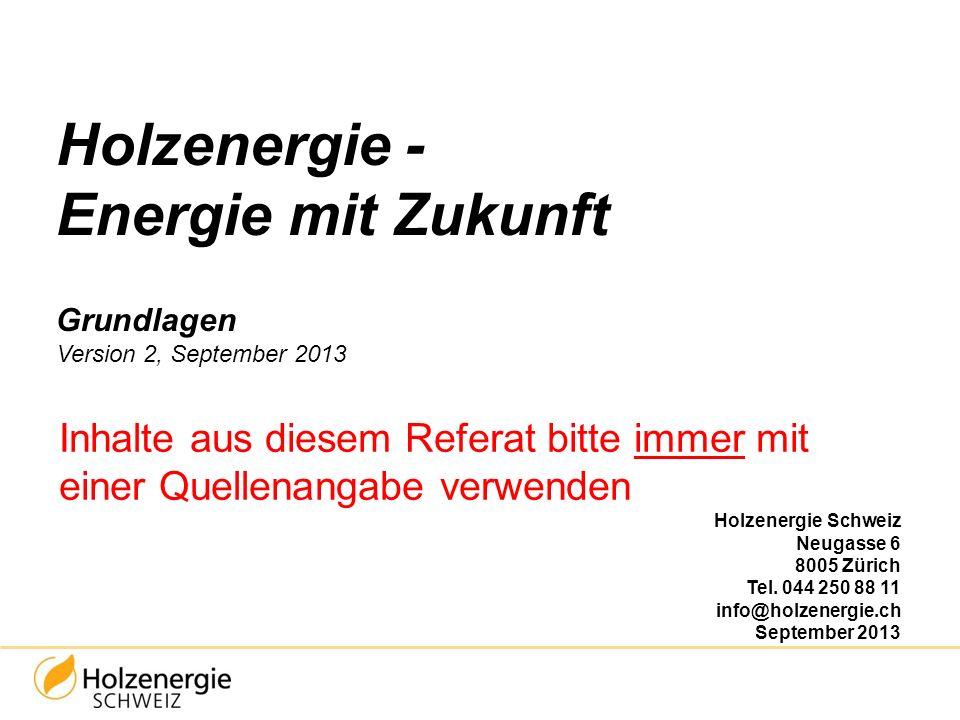 Holzenergie - Energie mit Zukunft Grundlagen Version 2, September 2013 Inhalte aus diesem Referat bitte immer mit einer Quellenangabe verwenden Holzen