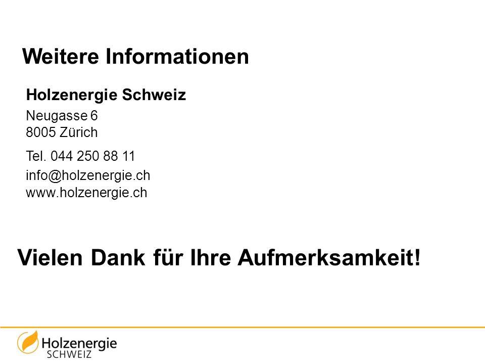 Vielen Dank für Ihre Aufmerksamkeit! Weitere Informationen Holzenergie Schweiz Neugasse 6 8005 Zürich Tel. 044 250 88 11 info@holzenergie.ch www.holze