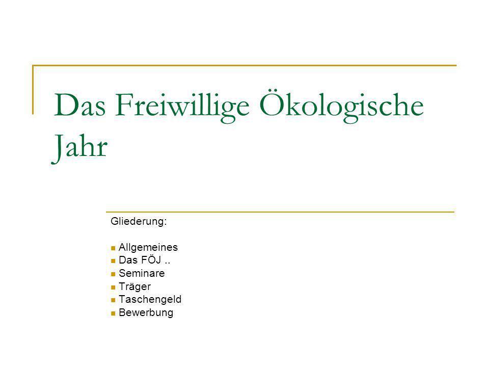 Das Freiwillige Ökologische Jahr Gliederung: Allgemeines Das FÖJ.. Seminare Träger Taschengeld Bewerbung