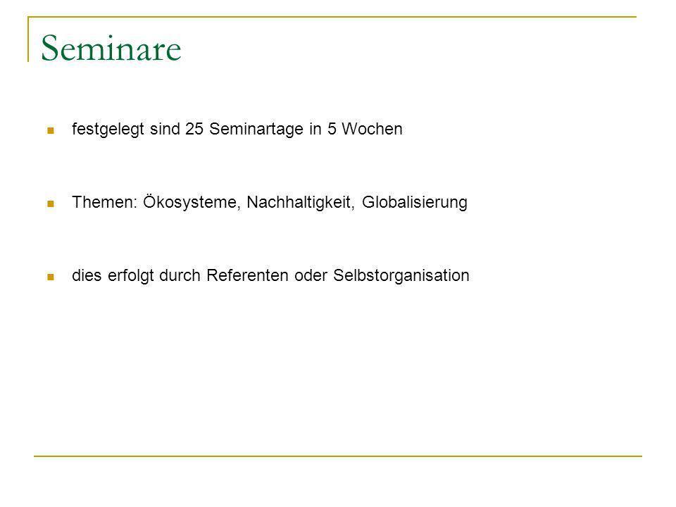 Seminare festgelegt sind 25 Seminartage in 5 Wochen Themen: Ökosysteme, Nachhaltigkeit, Globalisierung dies erfolgt durch Referenten oder Selbstorgani