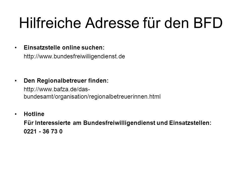 Hilfreiche Adresse für den BFD Einsatzstelle online suchen: http://www.bundesfreiwilligendienst.de Den Regionalbetreuer finden: http://www.bafza.de/da