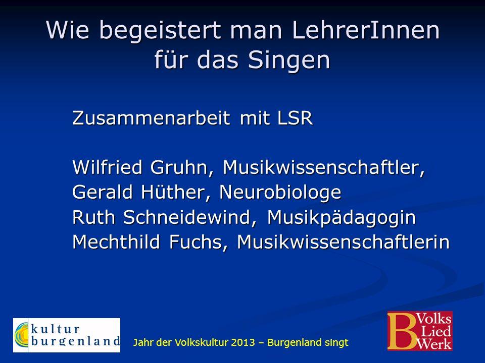 Jahr der Volkskultur 2013 – Burgenland singt Wie begeistert man LehrerInnen für das Singen Zusammenarbeit mit LSR Wilfried Gruhn, Musikwissenschaftler