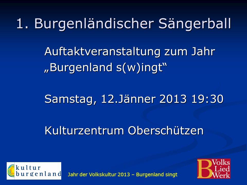 Jahr der Volkskultur 2013 – Burgenland singt 1. Burgenländischer Sängerball Auftaktveranstaltung zum Jahr Burgenland s(w)ingt Samstag, 12.Jänner 2013