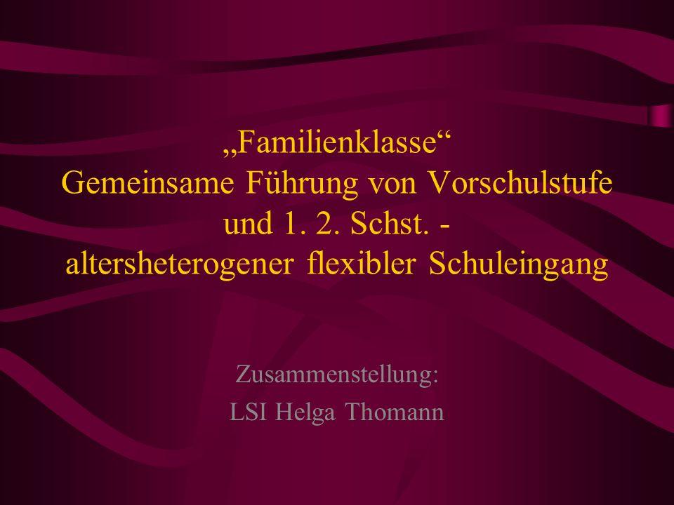 Familienklasse Gemeinsame Führung von Vorschulstufe und 1. 2. Schst. - altersheterogener flexibler Schuleingang Zusammenstellung: LSI Helga Thomann