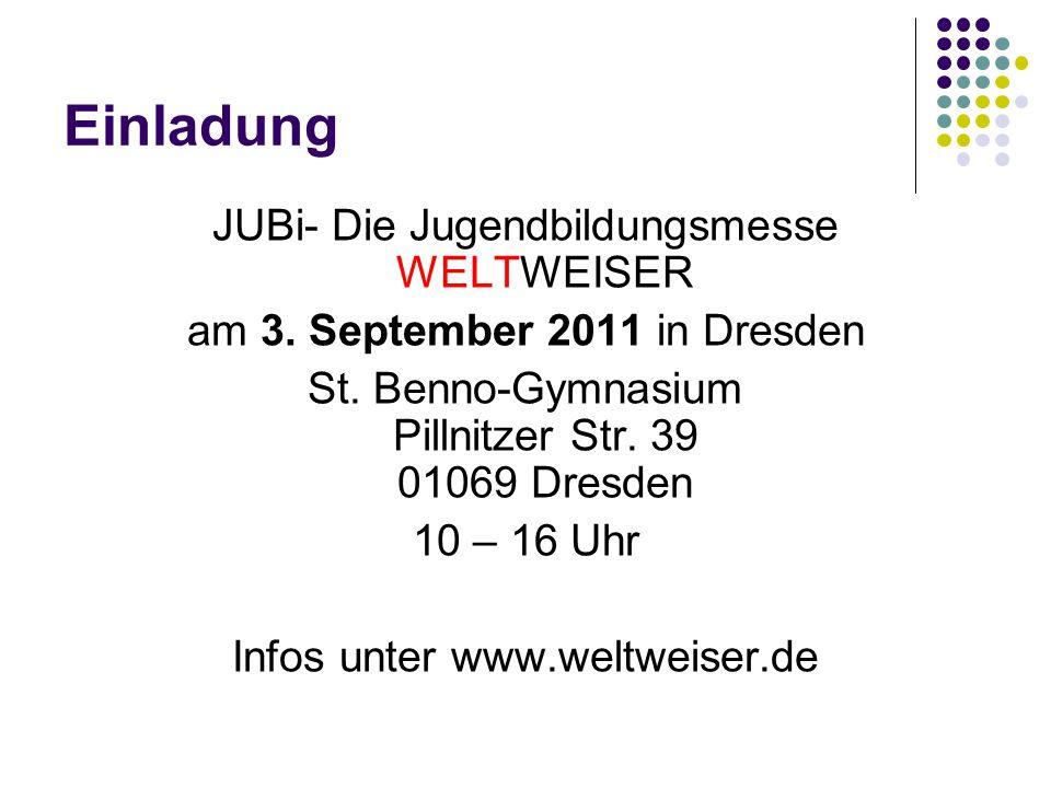 Einladung JUBi- Die Jugendbildungsmesse WELTWEISER am 3. September 2011 in Dresden St. Benno-Gymnasium Pillnitzer Str. 39 01069 Dresden 10 – 16 Uhr In