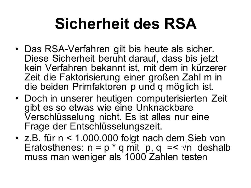 Sicherheit des RSA Das RSA-Verfahren gilt bis heute als sicher. Diese Sicherheit beruht darauf, dass bis jetzt kein Verfahren bekannt ist, mit dem in