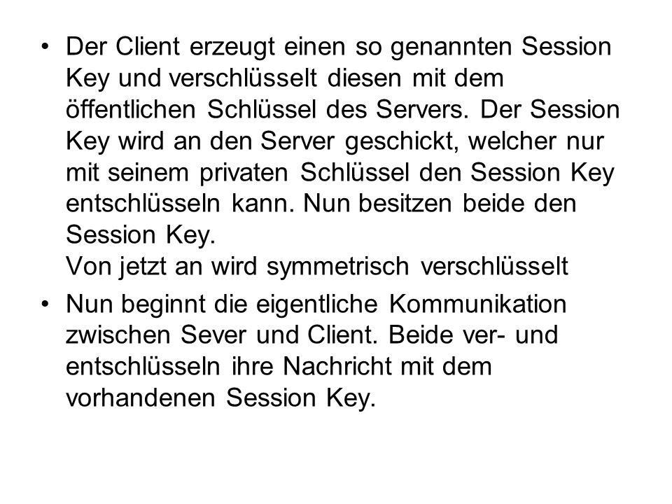 Der Client erzeugt einen so genannten Session Key und verschlüsselt diesen mit dem öffentlichen Schlüssel des Servers. Der Session Key wird an den Ser