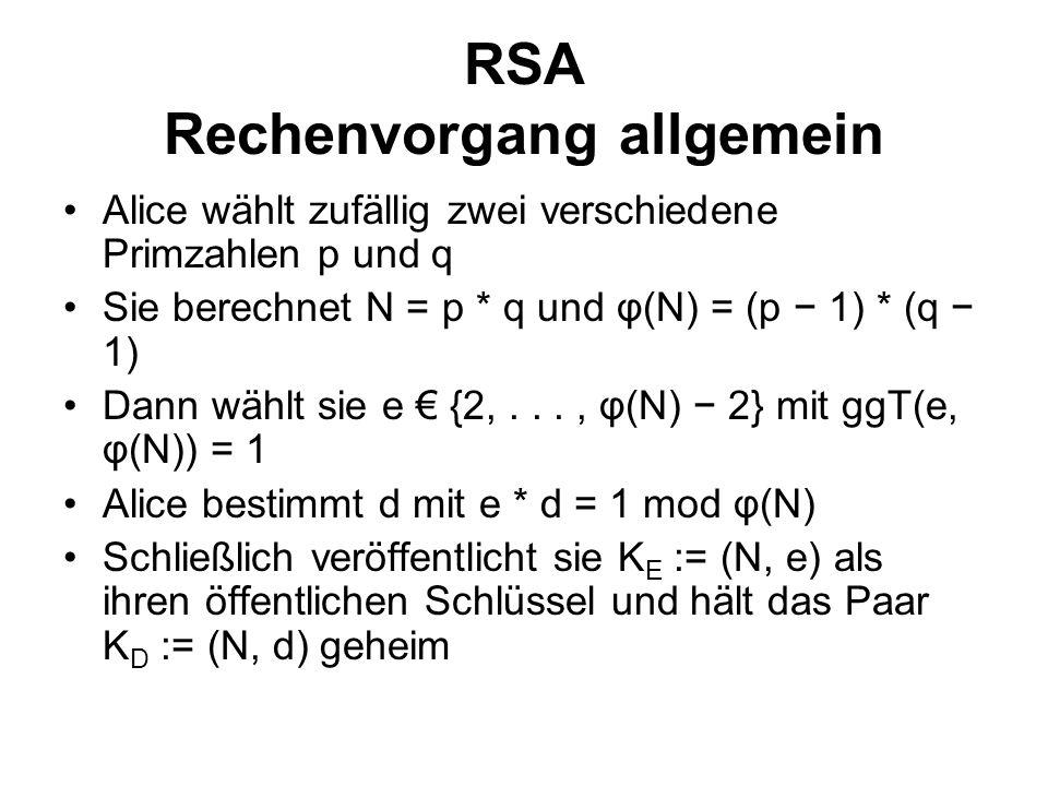 RSA Rechenvorgang allgemein Alice wählt zufällig zwei verschiedene Primzahlen p und q Sie berechnet N = p * q und φ(N) = (p 1) * (q 1) Dann wählt sie e {2,..., φ(N) 2} mit ggT(e, φ(N)) = 1 Alice bestimmt d mit e * d = 1 mod φ(N) Schließlich veröffentlicht sie K E := (N, e) als ihren öffentlichen Schlüssel und hält das Paar K D := (N, d) geheim