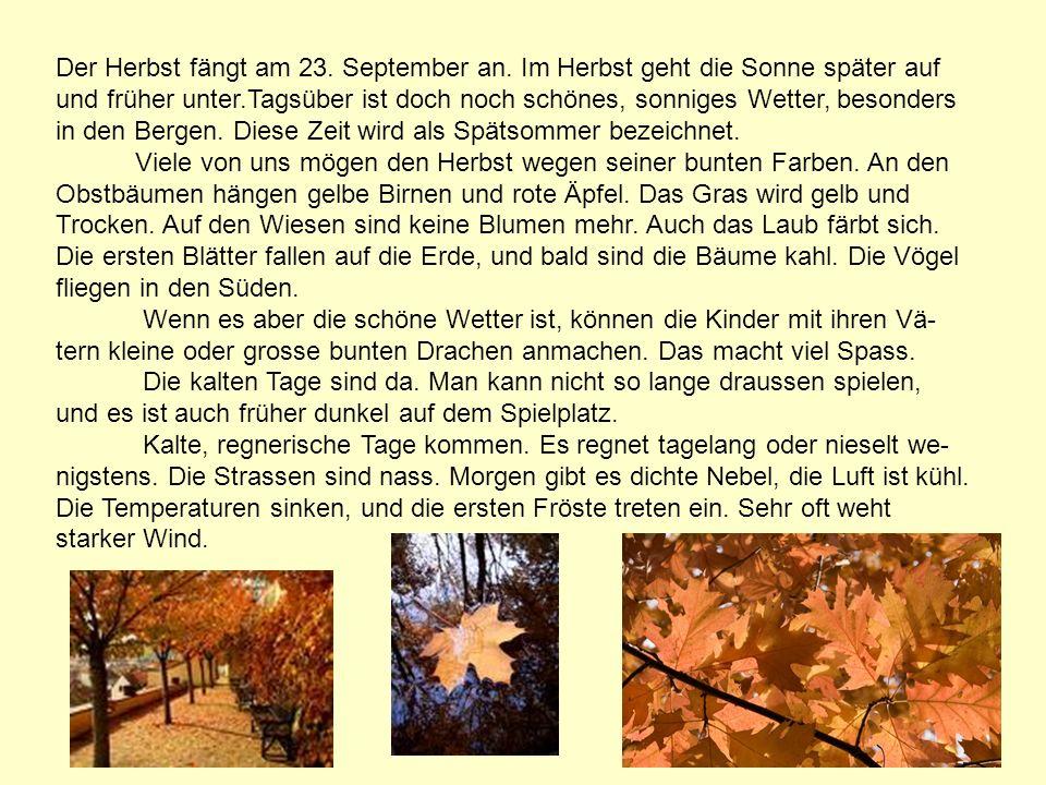 Der Herbst fängt am 23. September an. Im Herbst geht die Sonne später auf und früher unter.Tagsüber ist doch noch schönes, sonniges Wetter, besonders
