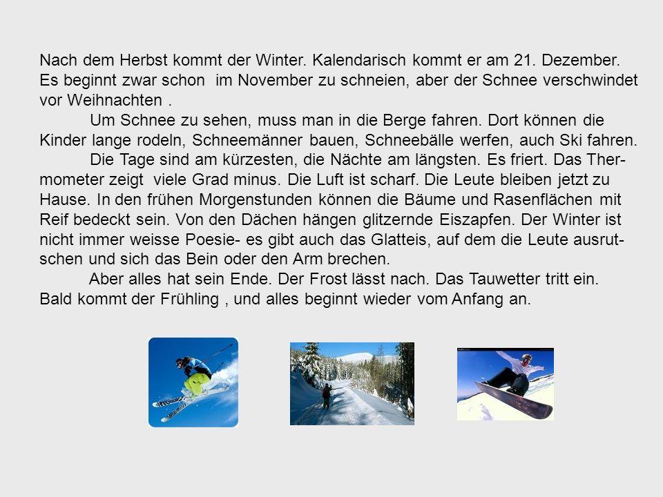 Nach dem Herbst kommt der Winter. Kalendarisch kommt er am 21. Dezember. Es beginnt zwar schon im November zu schneien, aber der Schnee verschwindet v