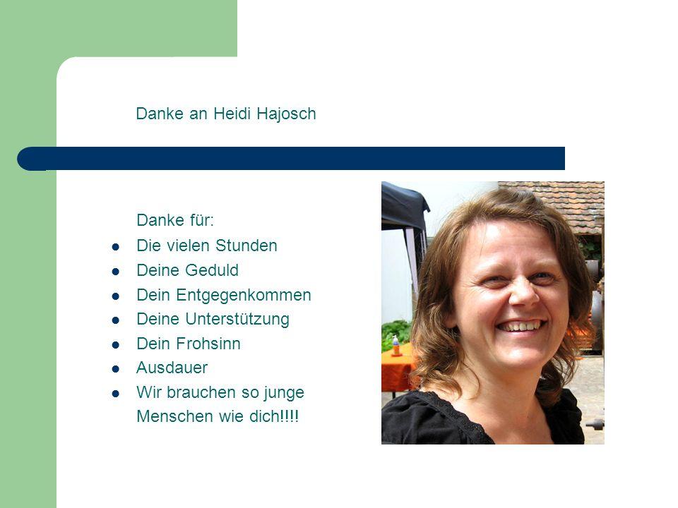 Danke an Heidi Hajosch Danke für: Die vielen Stunden Deine Geduld Dein Entgegenkommen Deine Unterstützung Dein Frohsinn Ausdauer Wir brauchen so junge Menschen wie dich!!!!